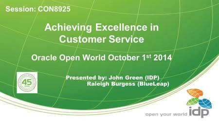 Achieving Excellence in Customer Service Oracle Open World October 1 st 2014 Presented by: John Green (IDP) Raleigh Burgess (BlueLeap) Session: CON8925.