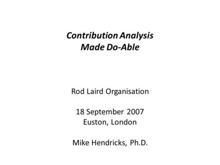 Contribution Analysis Made Do-Able Rod Laird Organisation 18 September 2007 Euston, London Mike Hendricks, Ph.D.
