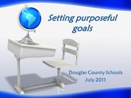 Setting purposeful goals Douglas County Schools July 2011.
