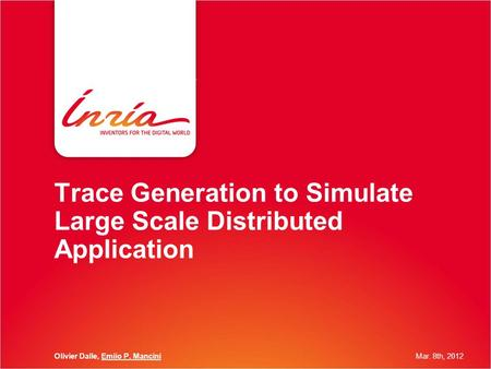 Trace Generation to Simulate Large Scale Distributed Application Olivier Dalle, Emiio P. ManciniMar. 8th, 2012.