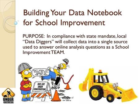 "Building Your Data Notebook for School Improvement PURPOSE: In compliance with state mandate, local ""Data Diggers"" will collect data into a single source."