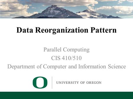 Lecture 7 – Data Reorganization Pattern Data Reorganization Pattern Parallel Computing CIS 410/510 Department of Computer and Information Science.