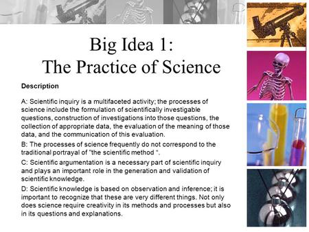 Big Idea 1: The Practice of Science Description A: Scientific inquiry is a multifaceted activity; the processes of science include the formulation of scientifically.