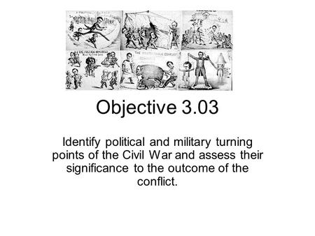Objective 3.03 Identify political and military turning points of the Civil War and assess their significance to the outcome of the conflict.