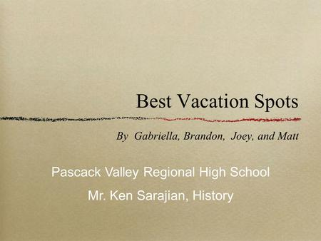 Best Vacation Spots By Gabriella, Brandon, Joey, and Matt Pascack Valley Regional High School Mr. Ken Sarajian, History.
