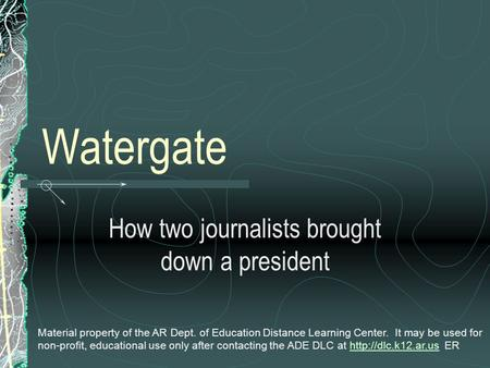 Watergate How two journalists brought down a president Material property of the AR Dept. of Education Distance Learning Center. It may be used for non-profit,
