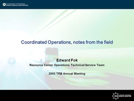Coordinated Operations, notes from the field Edward Fok Resource Center Operations Technical Service Team 2005 TRB Annual Meeting.