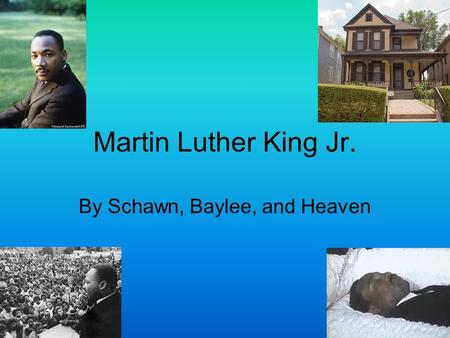 Martin Luther King Jr. By Schawn, Baylee, and Heaven.