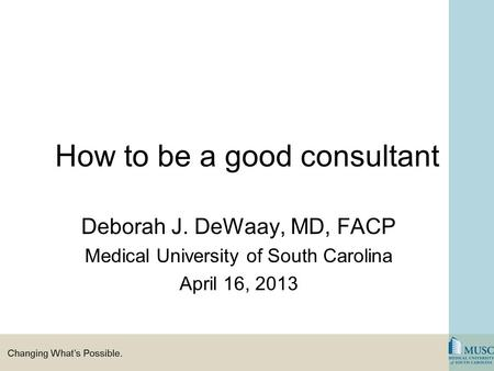 How to be a good consultant Deborah J. DeWaay, MD, FACP Medical University of South Carolina April 16, 2013.