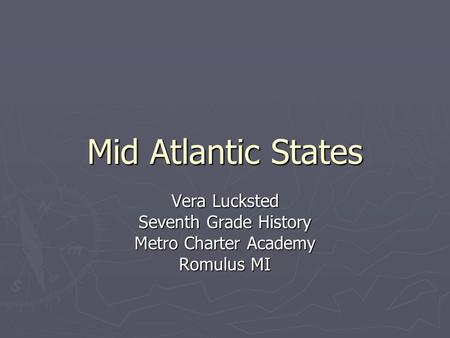 Mid Atlantic States Vera Lucksted Seventh Grade History Metro Charter Academy Romulus MI.
