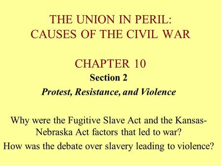 THE UNION IN PERIL: CAUSES OF THE CIVIL WAR CHAPTER 10 Section 2 Protest, Resistance, and Violence Why were the Fugitive Slave Act and the Kansas- Nebraska.
