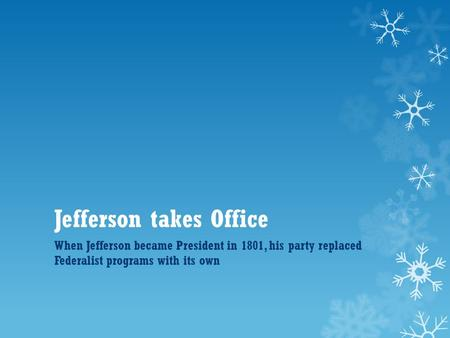 Jefferson takes Office When Jefferson became President in 1801, his party replaced Federalist programs with its own.