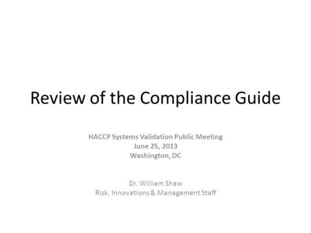 Review of the Compliance Guide HACCP Systems Validation Public Meeting June 25, 2013 Washington, DC Dr. William Shaw Risk, Innovations & Management Staff.