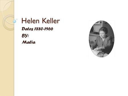 Helen Keller Dates 1880-1966 BY: Malia. Early Years Helen got ill and that effected her to be death and blind. Helen's father took her to Washington D.C.