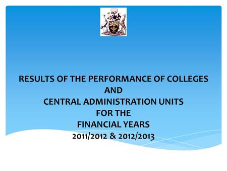 RESULTS OF THE PERFORMANCE OF COLLEGES AND CENTRAL ADMINISTRATION UNITS FOR THE FINANCIAL YEARS 2011/2012 & 2012/2013.