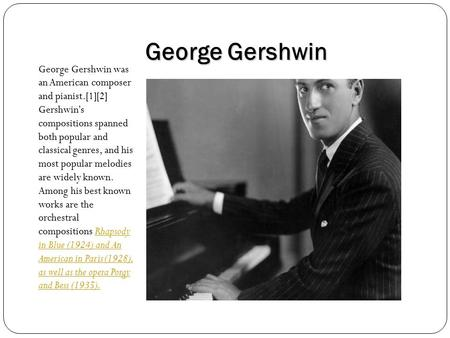 George Gershwin George Gershwin was an American composer and pianist.[1][2] Gershwin's compositions spanned both popular and classical genres, and his.