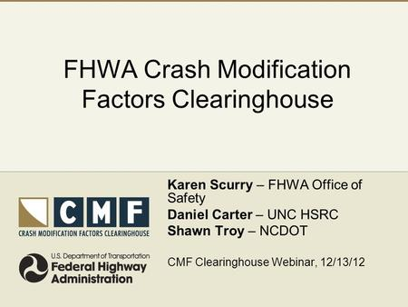 FHWA Crash Modification Factors Clearinghouse Karen Scurry – FHWA Office of Safety Daniel Carter – UNC HSRC Shawn Troy – NCDOT CMF Clearinghouse Webinar,