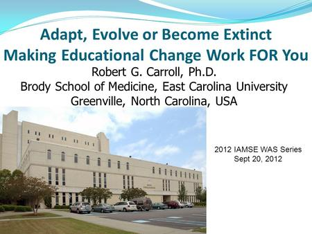 Adapt, Evolve or Become Extinct Making Educational Change Work FOR You Robert G. Carroll, Ph.D. Brody School of Medicine, East Carolina University Greenville,