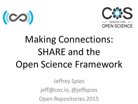 Making Connections: SHARE and the Open Science Framework Jeffrey Open Repositories 2015.