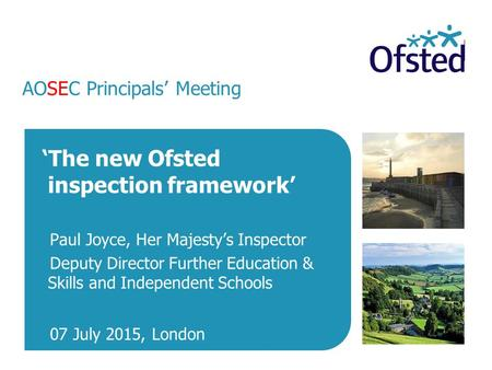 AOSEC Principals' Meeting 'The new Ofsted inspection framework' Paul Joyce, Her Majesty's Inspector Deputy Director Further Education & Skills and Independent.