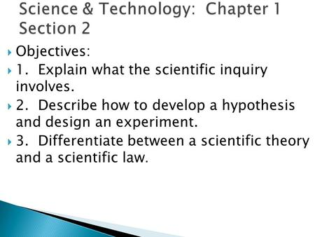  Objectives:  1. Explain what the scientific inquiry involves.  2. Describe how to develop a hypothesis and design an experiment.  3. Differentiate.