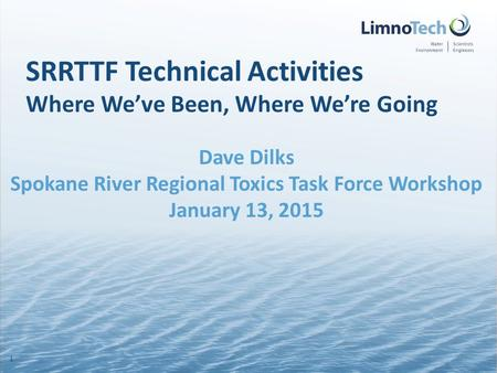 SRRTTF Technical Activities Where We've Been, Where We're Going Dave Dilks Spokane River Regional Toxics Task Force Workshop January 13, 2015 1.