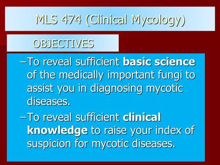 MLS 474 (Clinical Mycology) –To reveal sufficient basic science of the medically important fungi to assist you in diagnosing mycotic diseases. –To reveal.