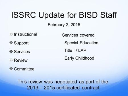 ISSRC Update for BISD Staff  Instructional  Support  Services  Review  Committee February 2, 2015 Services covered: Special Education Title I / LAP.