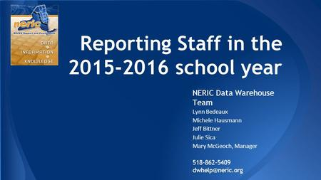 Reporting Staff in the 2015-2016 school year NERIC Data Warehouse Team Lynn Bedeaux Michele Hausmann Jeff Bittner Julie Sica Mary McGeoch, Manager 518-862-5409.