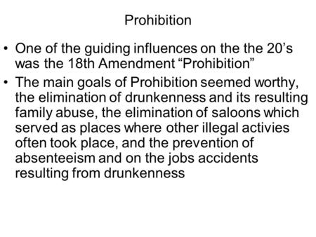 "Prohibition One of the guiding influences on the the 20's was the 18th Amendment ""Prohibition"" The main goals of Prohibition seemed worthy, the elimination."