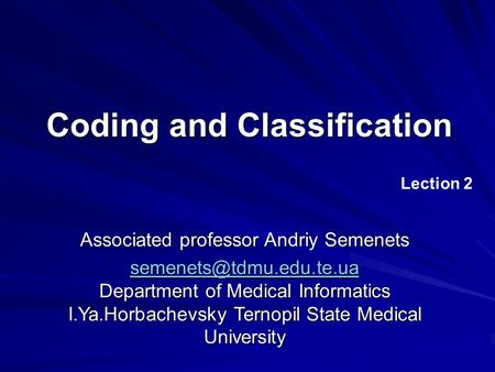 Coding and Classification Lection 2 Associated professor Andriy Semenets  Department of Medical Informatics.