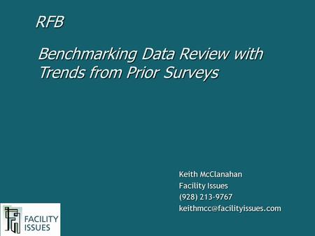 Keith McClanahan Facility Issues (928) 213-9767 Benchmarking Data Review with Trends from Prior Surveys RFB.