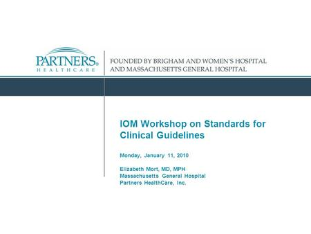 IOM Workshop on Standards for Clinical Guidelines Monday, January 11, 2010 Elizabeth Mort, MD, MPH Massachusetts General Hospital Partners HealthCare,