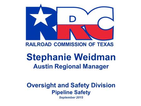 RAILROAD COMMISSION OF TEXAS Stephanie Weidman Austin Regional Manager Oversight and Safety Division Pipeline Safety September 2015.