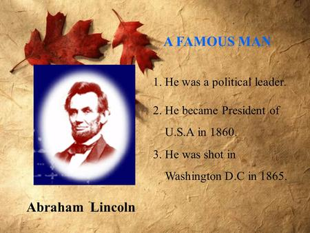 Abraham Lincoln 1. He was a political leader. 2. He became President of U.S.A in 1860. 3. He was shot in Washington D.C in 1865. A FAMOUS MAN.