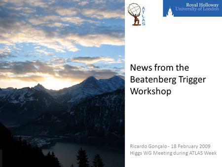 News from the Beatenberg Trigger Workshop Ricardo Gonçalo - 18 February 2009 Higgs WG Meeting during ATLAS Week.