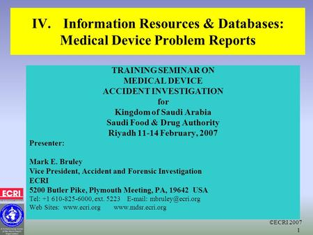 ©ECRI 2007 1 IV.Information Resources & Databases: Medical Device Problem Reports TRAINING SEMINAR ON MEDICAL DEVICE ACCIDENT INVESTIGATION for Kingdom.
