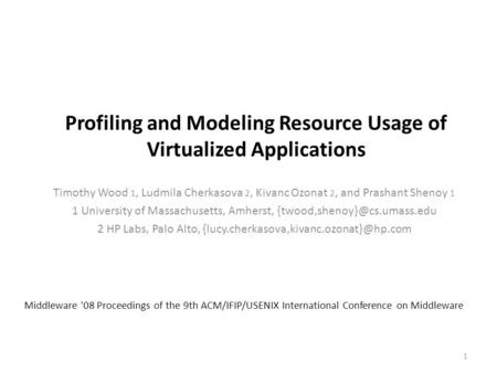 Profiling and Modeling Resource Usage of Virtualized Applications Timothy Wood 1, Ludmila Cherkasova 2, Kivanc Ozonat 2, and Prashant Shenoy 1 1 University.