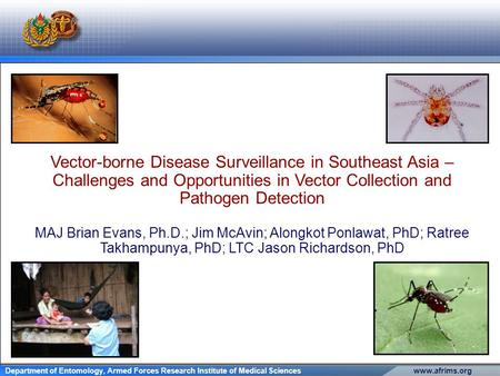 Www.afrims.orgDepartment of Entomology, Armed Forces Research Institute of Medical Sciences Vector-borne Disease Surveillance in Southeast Asia – Challenges.