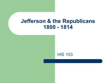 "Jefferson & the Republicans 1800 - 1814 HIS 103. ""The Revolution of 1800"" Peaceful transfer of power set precedent Jefferson & Burr finished tied, so."