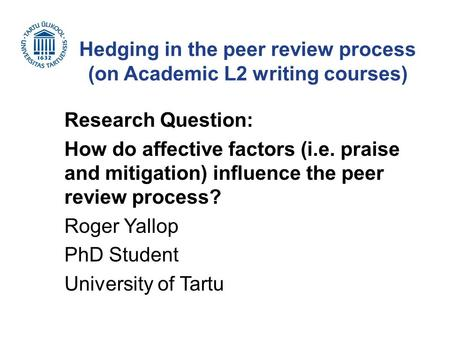 Hedging in the peer review process (on Academic L2 writing courses) Research Question: How do affective factors (i.e. praise and mitigation) influence.