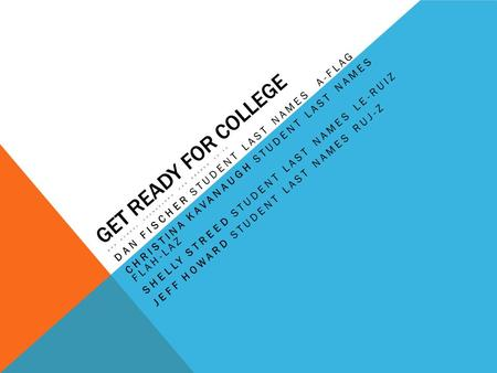 GET READY FOR COLLEGE BHS SCHOOL COUNSELORS FOR GRADES 10-12 DAN FISCHER STUDENT LAST NAMES A-FLAG CHRISTINA KAVANAUGH STUDENT LAST NAMES FLAH-LAZ SHELLY.