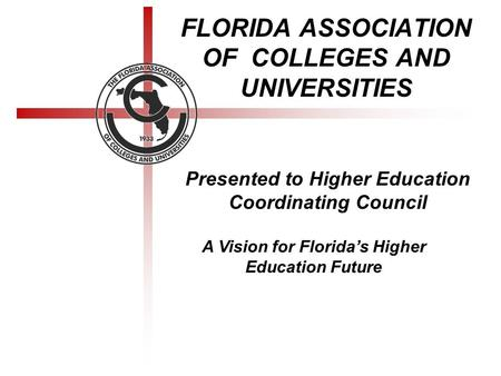 FLORIDA ASSOCIATION OF COLLEGES AND UNIVERSITIES Presented to Higher Education Coordinating Council A Vision for Florida's Higher Education Future.