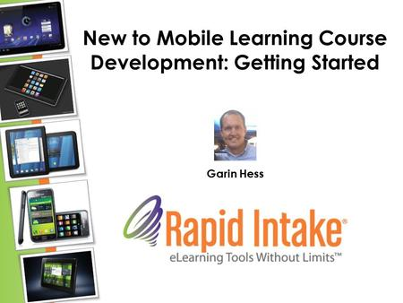 New to Mobile Learning Course Development: Getting Started Garin Hess.