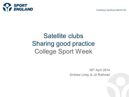 Creating a sporting habit for life Satellite clubs Sharing good practice College Sport Week 30 th April 2014 Andrew Liney & Jill Rothwell.