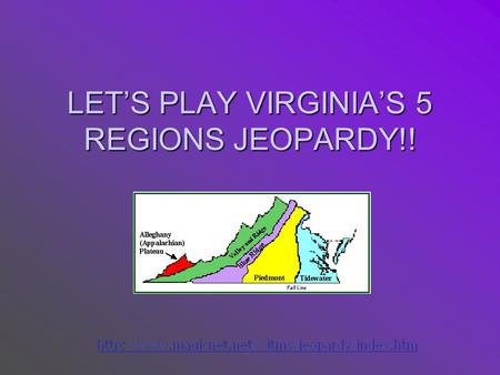 LET'S PLAY VIRGINIA'S 5 REGIONS JEOPARDY!! Appalachian Plateau Valley & Ridge Blue Ridge Mountains Piedmont Tidewater Q $1000 Q $2000 Q $3000 Q $4000.