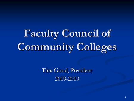 1 Faculty Council of Community Colleges Tina Good, President 2009-2010.