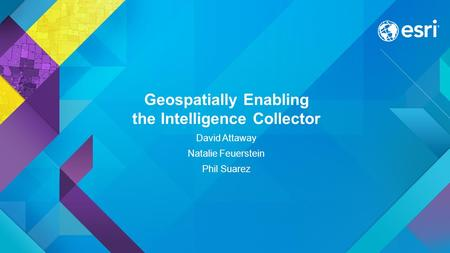Geospatially Enabling the Intelligence Collector David Attaway Natalie Feuerstein Phil Suarez.