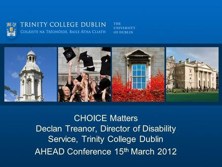 CHOICE Matters Declan Treanor, Director of Disability Service, Trinity College Dublin AHEAD Conference 15 th March 2012.