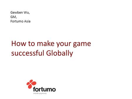 Gewben Wu, GM, Fortumo Asia How to make your game successful Globally.